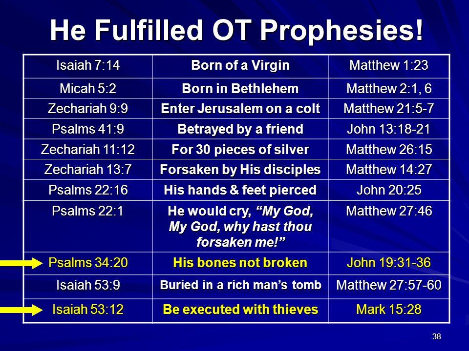 38 He Fulfilled OT Prophesies! Isaiah 7:14 Born of a Virgin Matthew 1:23 Micah 5:2 Born in Bethlehem Matthew 2:1, 6 Zechariah 9:9 Enter Jerusalem on a