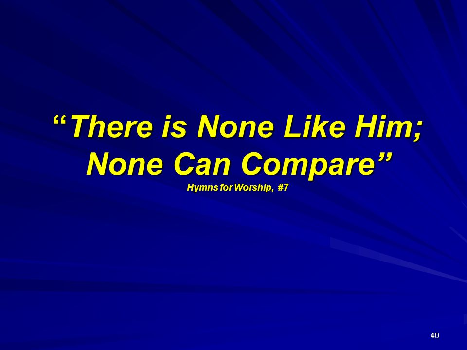 40 There is None Like Him; None Can Compare Hymns for Worship, #7There is None Like Him; None Can Compare Hymns for Worship, #7