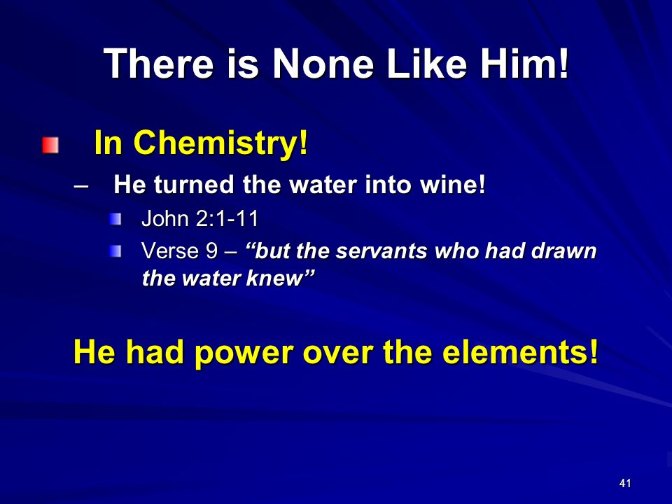 41 In Chemistry! In Chemistry! –He turned the water into wine! John 2:1-11 Verse 9 – but the servants who had drawn the water knew He had power over t