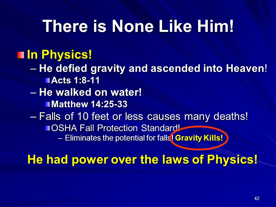 42 There is None Like Him! In Physics! –He defied gravity and ascended into Heaven! Acts 1:8-11 –He walked on water! Matthew 14:25-33 –Falls of 10 fee