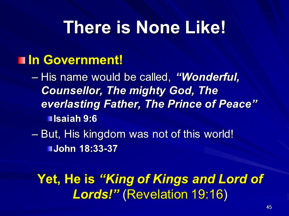 45 There is None Like! In Government! –His name would be called, Wonderful, Counsellor, The mighty God, The everlasting Father, The Prince of Peace Is