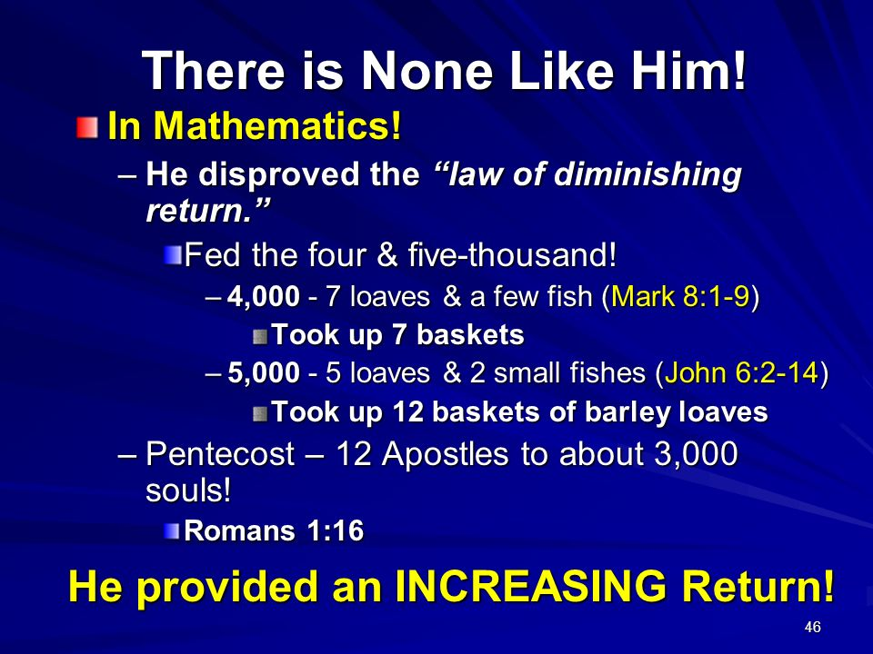 46 There is None Like Him! In Mathematics! –He disproved the law of diminishing return. Fed the four & five-thousand! –4,000 - 7 loaves & a few fish (
