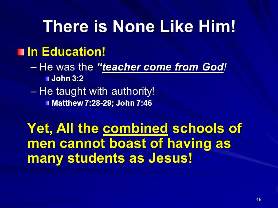 48 There is None Like Him! In Education! –He was the teacher come from God! John 3:2 –He taught with authority! Matthew 7:28-29; John 7:46 Yet, All th