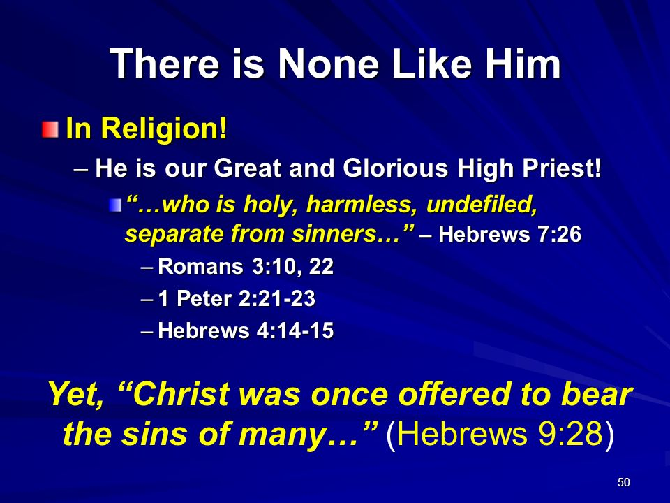 50 There is None Like Him In Religion! –He is our Great and Glorious High Priest! …who is holy, harmless, undefiled, separate from sinners… – Hebrews