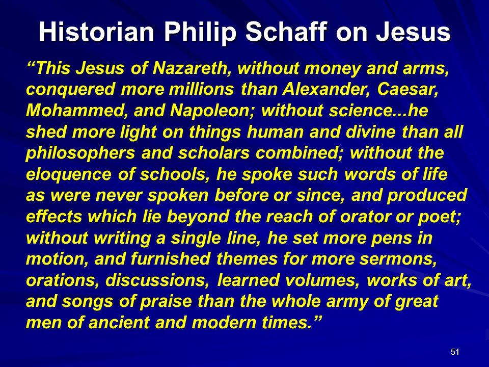 51 Historian Philip Schaff on Jesus This Jesus of Nazareth, without money and arms, conquered more millions than Alexander, Caesar, Mohammed, and Napo