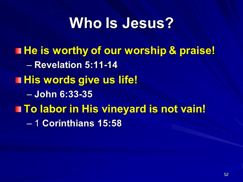 52 Who Is Jesus? He is worthy of our worship & praise! –Revelation 5:11-14 His words give us life! –John 6:33-35 To labor in His vineyard is not vain!