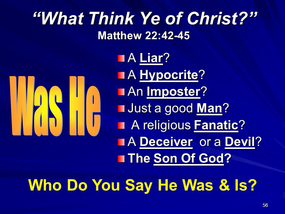 56 What Think Ye of Christ? Matthew 22:42-45 A Liar? A Hypocrite? An Imposter? Just a good Man? A religious Fanatic? A religious Fanatic? A Deceiver o