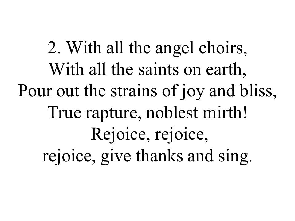 2. With all the angel choirs, With all the saints on earth, Pour out the strains of joy and bliss, True rapture, noblest mirth! Rejoice, rejoice, rejo
