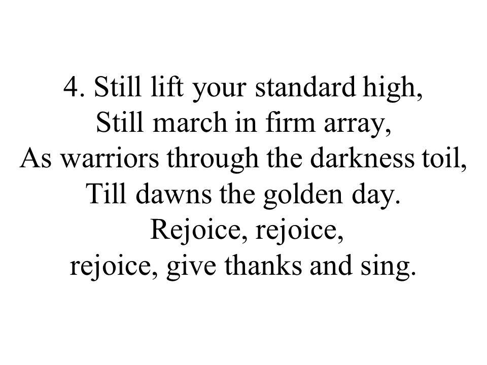4. Still lift your standard high, Still march in firm array, As warriors through the darkness toil, Till dawns the golden day. Rejoice, rejoice, rejoi