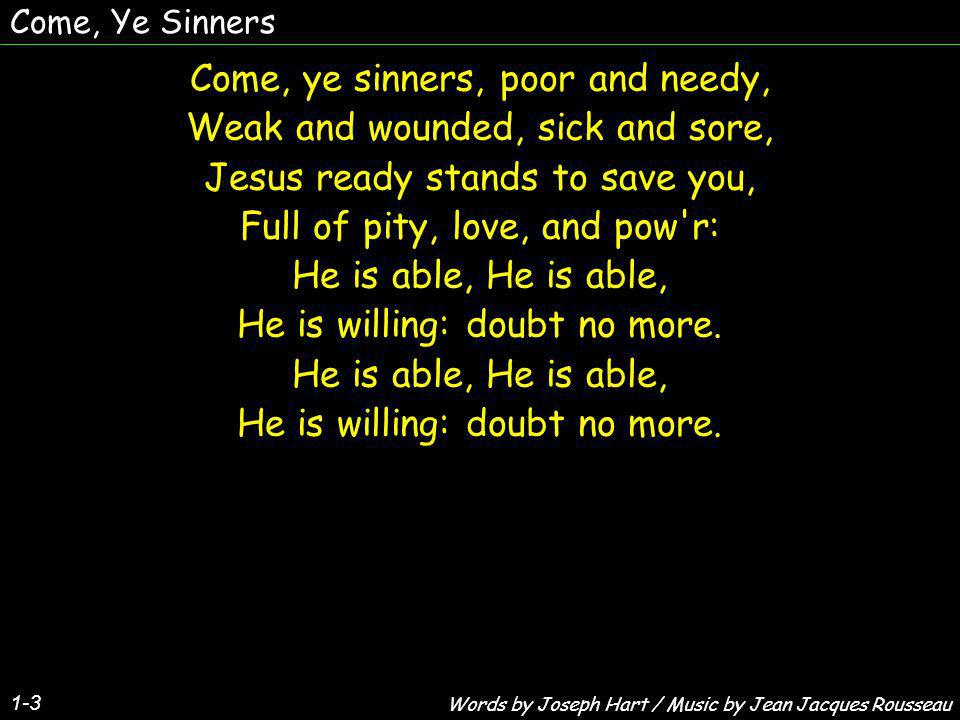 Come, Ye Sinners Come, ye sinners, poor and needy, Weak and wounded, sick and sore, Jesus ready stands to save you, Full of pity, love, and pow r: He is able, He is willing: doubt no more.