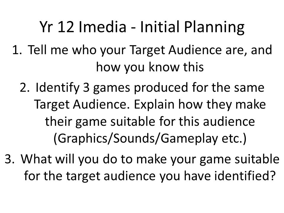 Yr 12 Imedia - Initial Planning 1.Tell me who your Target Audience are, and how you know this 2.Identify 3 games produced for the same Target Audience