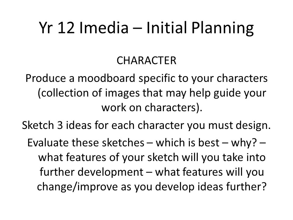 Yr 12 Imedia – Initial Planning CHARACTER Produce a moodboard specific to your characters (collection of images that may help guide your work on chara