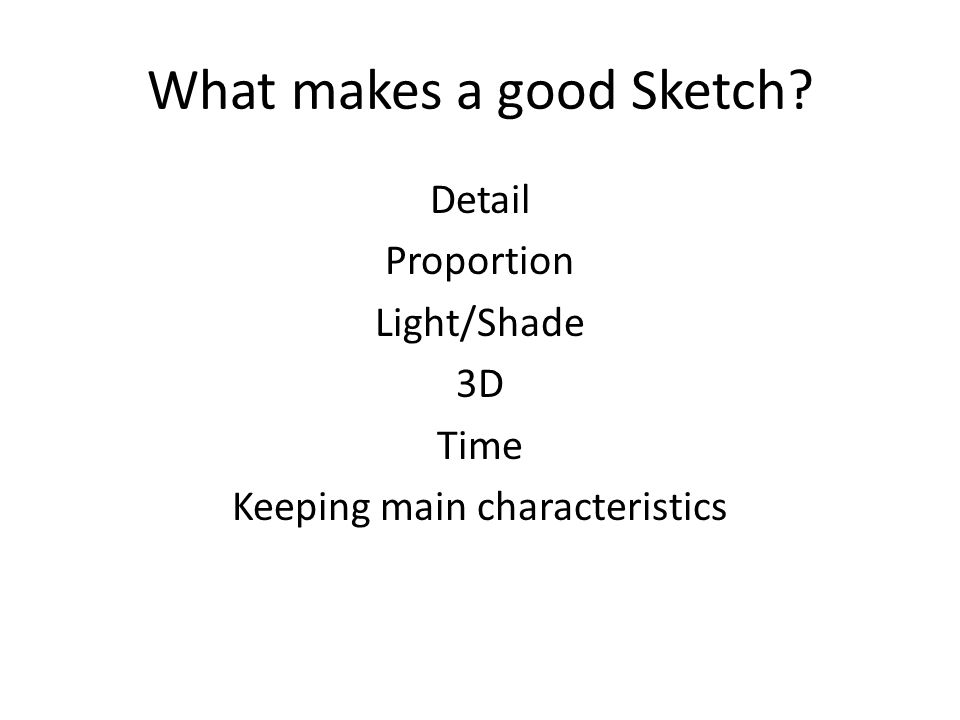 What makes a good Sketch? Detail Proportion Light/Shade 3D Time Keeping main characteristics