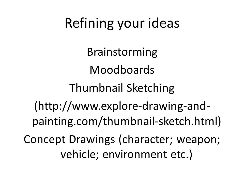 Refining your ideas Brainstorming Moodboards Thumbnail Sketching (http://www.explore-drawing-and- painting.com/thumbnail-sketch.html) Concept Drawings
