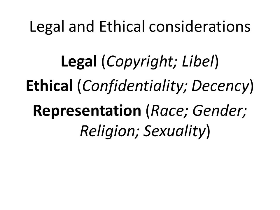 Legal and Ethical considerations Legal (Copyright; Libel) Ethical (Confidentiality; Decency) Representation (Race; Gender; Religion; Sexuality)