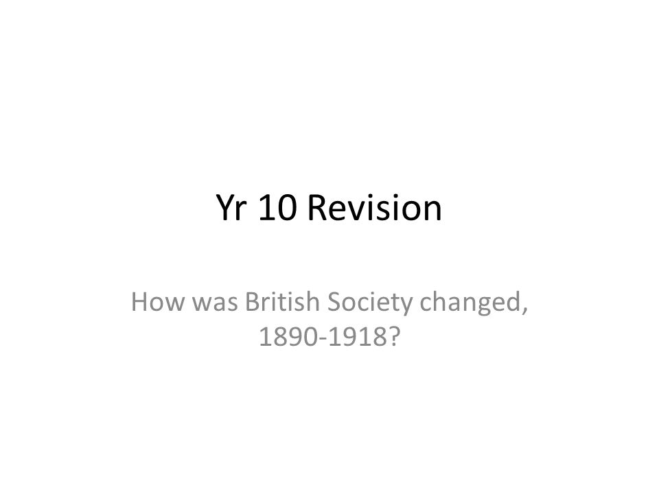 Yr 10 Revision How was British Society changed, 1890-1918?
