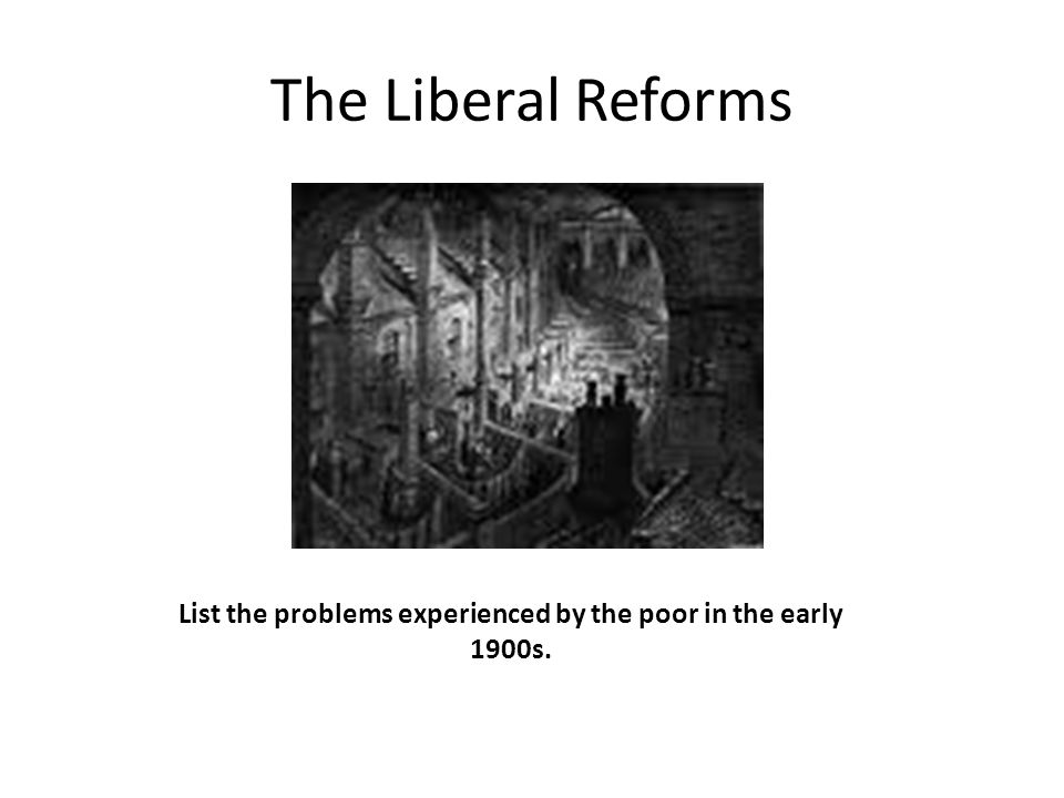 The Liberal Reforms List the problems experienced by the poor in the early 1900s.