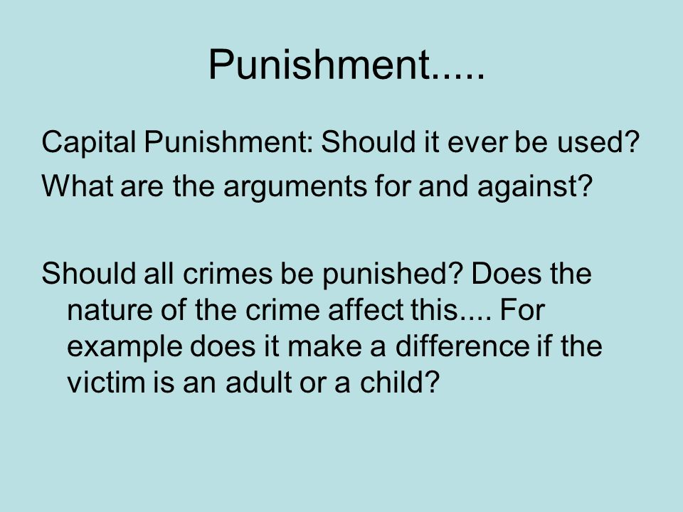 Punishment..... Capital Punishment: Should it ever be used? What are the arguments for and against? Should all crimes be punished? Does the nature of