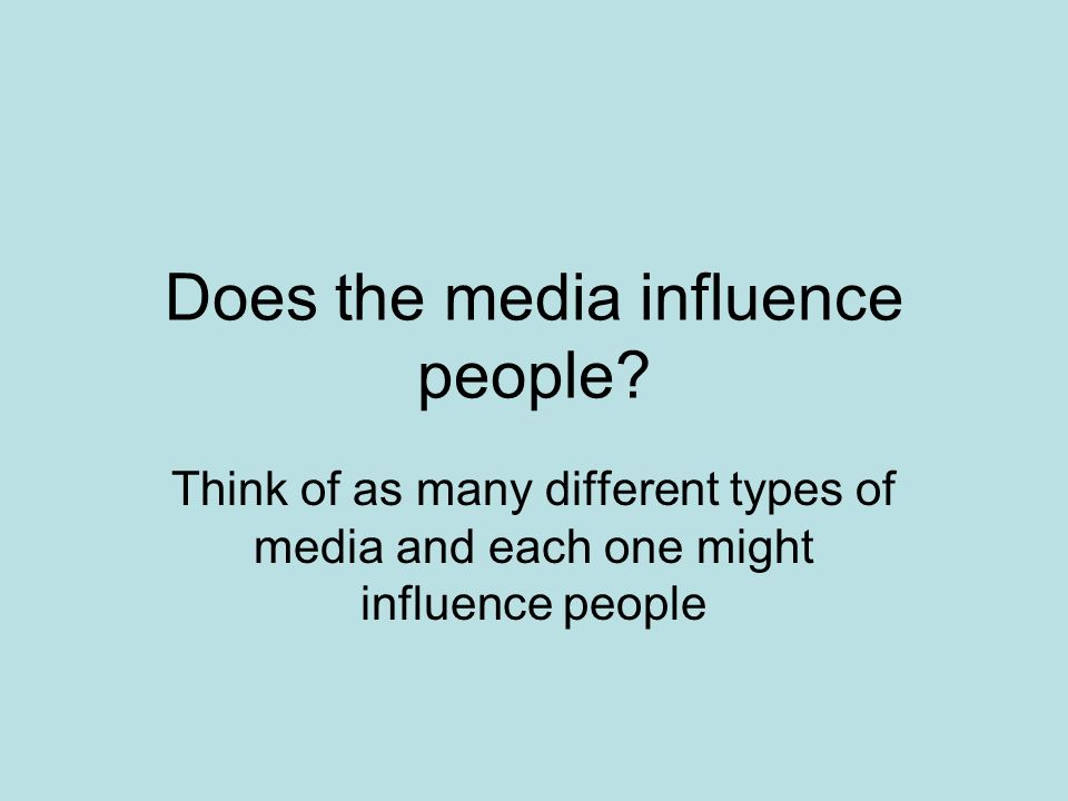 Does the media influence people? Think of as many different types of media and each one might influence people