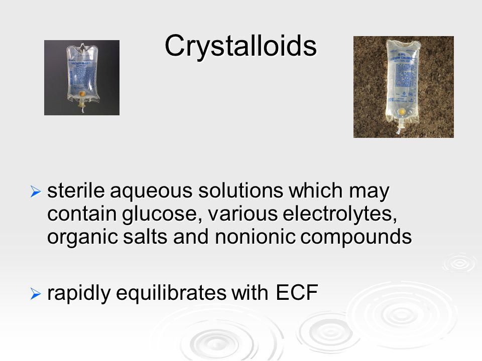 Crystalloids sterile aqueous solutions which may contain glucose, various electrolytes, organic salts and nonionic compounds sterile aqueous solutions