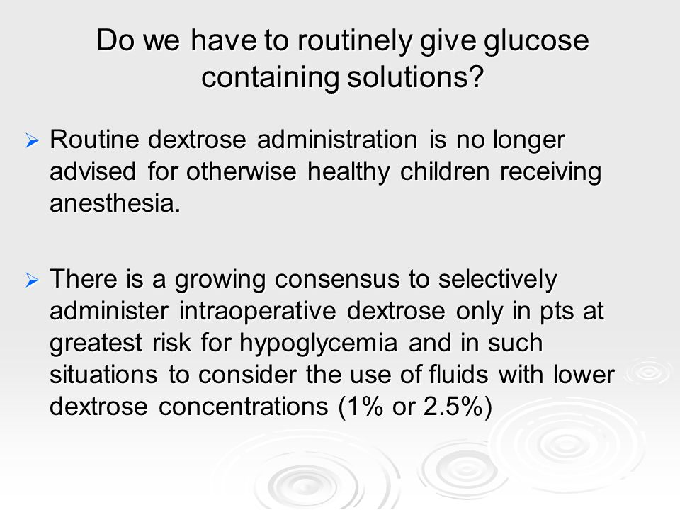Do we have to routinely give glucose containing solutions? Routine dextrose administration is no longer advised for otherwise healthy children receivi