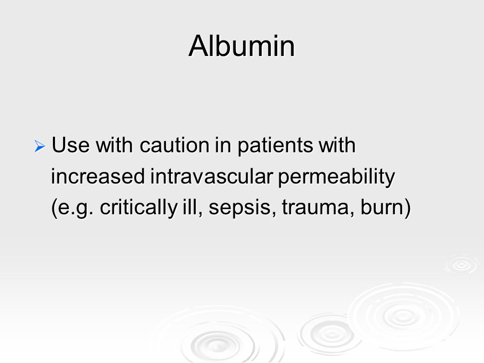 Albumin Use with caution in patients with Use with caution in patients with increased intravascular permeability increased intravascular permeability