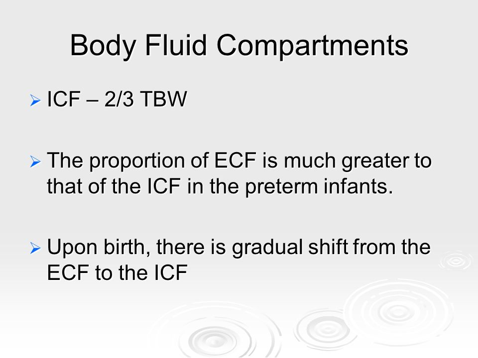 Body Fluid Compartments ICF – 2/3 TBW ICF – 2/3 TBW The proportion of ECF is much greater to that of the ICF in the preterm infants. The proportion of