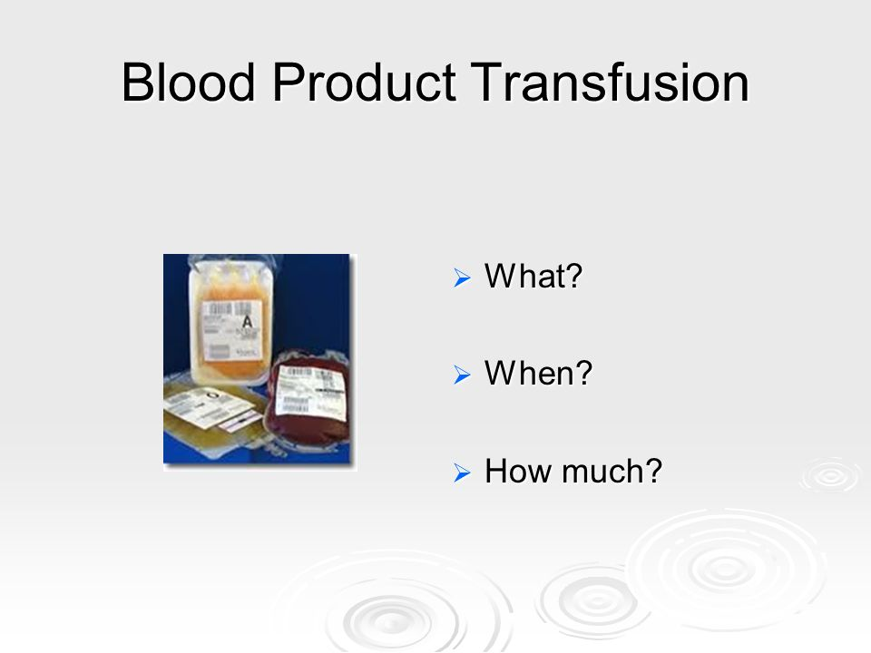 Blood Product Transfusion What? What? When? When? How much? How much?