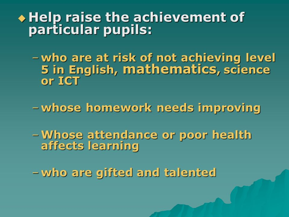 Help raise the achievement of particular pupils: Help raise the achievement of particular pupils: –who are at risk of not achieving level 5 in English, mathematics, science or ICT –whose homework needs improving –Whose attendance or poor health affects learning –who are gifted and talented