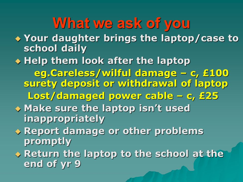 What we ask of you Your daughter brings the laptop/case to school daily Your daughter brings the laptop/case to school daily Help them look after the laptop Help them look after the laptop eg.Careless/wilful damage – c, £100 surety deposit or withdrawal of laptop eg.Careless/wilful damage – c, £100 surety deposit or withdrawal of laptop Lost/damaged power cable – c, £25 Lost/damaged power cable – c, £25 Make sure the laptop isnt used inappropriately Make sure the laptop isnt used inappropriately Report damage or other problems promptly Report damage or other problems promptly Return the laptop to the school at the end of yr 9 Return the laptop to the school at the end of yr 9