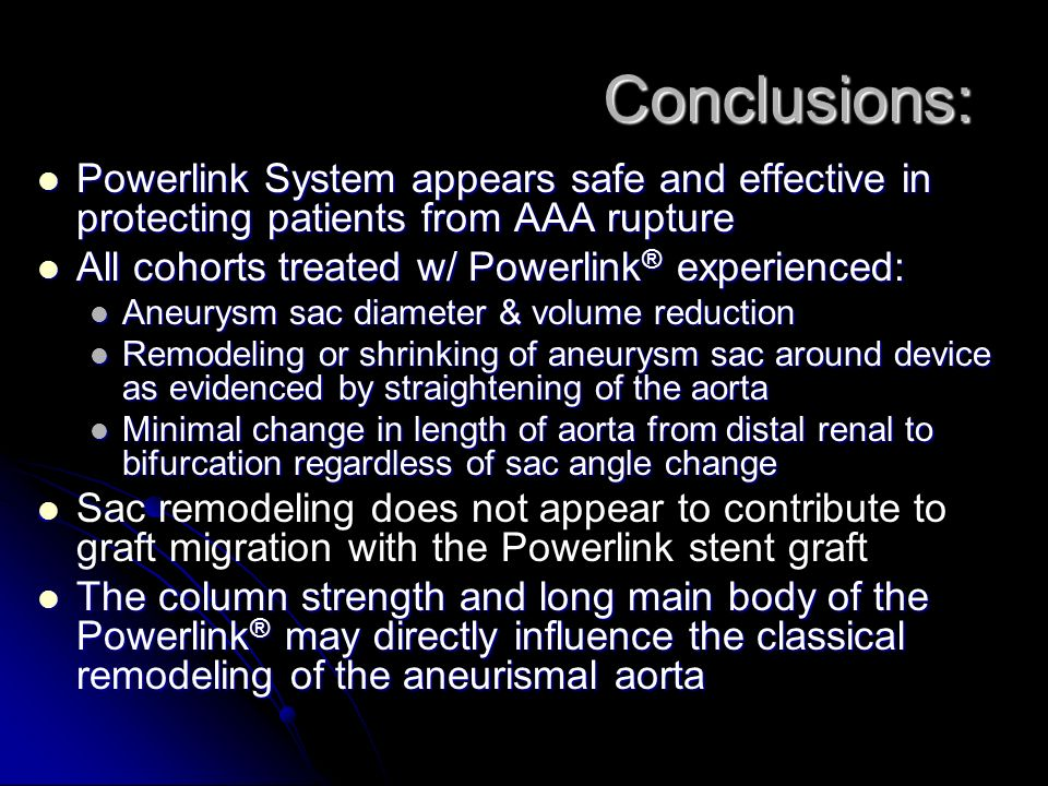 Conclusions: Powerlink System appears safe and effective in protecting patients from AAA rupture Powerlink System appears safe and effective in protecting patients from AAA rupture All cohorts treated w/ Powerlink ® experienced: All cohorts treated w/ Powerlink ® experienced: Aneurysm sac diameter & volume reduction Aneurysm sac diameter & volume reduction Remodeling or shrinking of aneurysm sac around device as evidenced by straightening of the aorta Remodeling or shrinking of aneurysm sac around device as evidenced by straightening of the aorta Minimal change in length of aorta from distal renal to bifurcation regardless of sac angle change Minimal change in length of aorta from distal renal to bifurcation regardless of sac angle change Sac remodeling does not appear to contribute to graft migration with the Powerlink stent graft The column strength and long main body of the Powerlink ® may directly influence the classical remodeling of the aneurismal aorta The column strength and long main body of the Powerlink ® may directly influence the classical remodeling of the aneurismal aorta