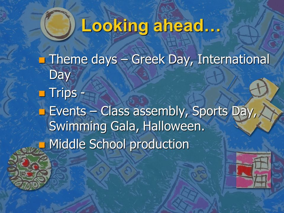 Looking ahead… n Theme days – Greek Day, International Day n Trips - n Events – Class assembly, Sports Day, Swimming Gala, Halloween. n Middle School