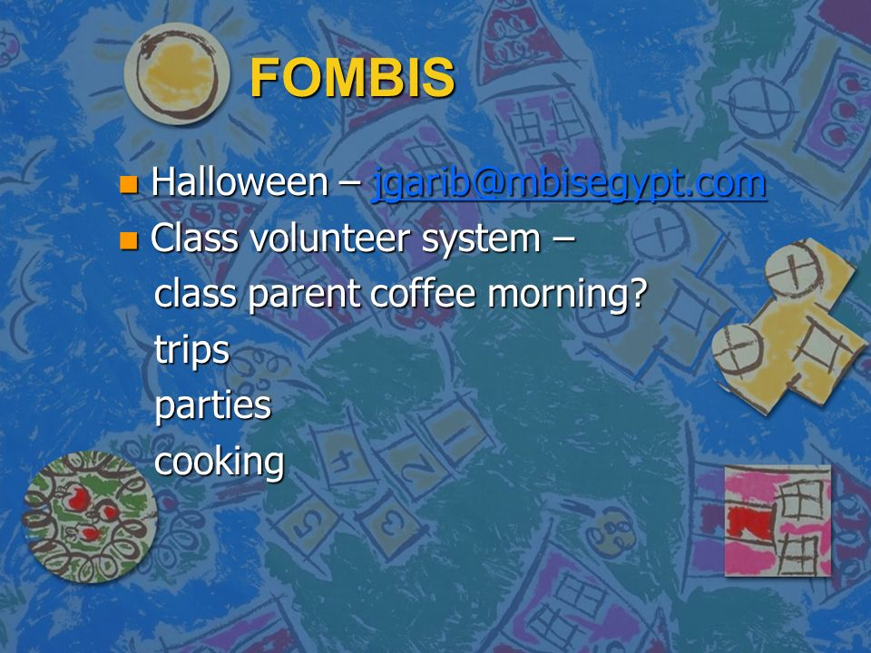 FOMBIS n Halloween – jgarib@mbisegypt.com jgarib@mbisegypt.com n Class volunteer system – class parent coffee morning? class parent coffee morning? tr