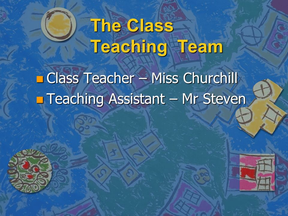 The Class Teaching Team n Class Teacher – Miss Churchill n Teaching Assistant – Mr Steven
