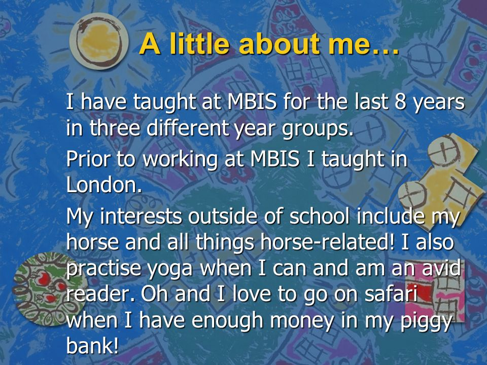 A little about me… I have taught at MBIS for the last 8 years in three different year groups. Prior to working at MBIS I taught in London. My interest