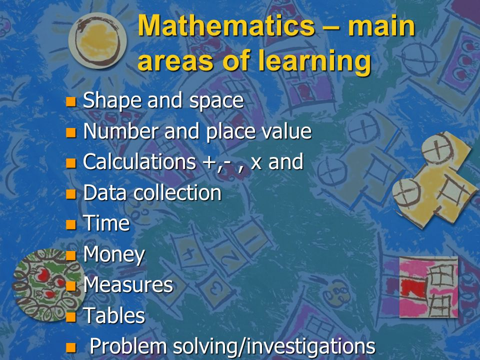 Mathematics – main areas of learning n Shape and space n Number and place value n Calculations +,-, x and n Data collection n Time n Money n Measures