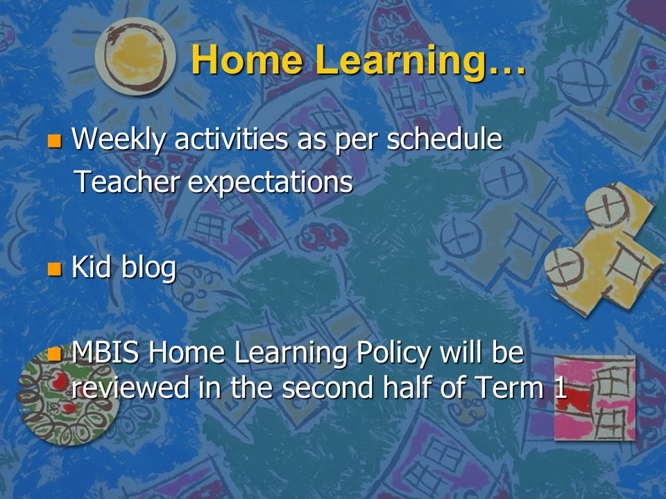 Home Learning… n Weekly activities as per schedule Teacher expectations Teacher expectations n Kid blog n MBIS Home Learning Policy will be reviewed i