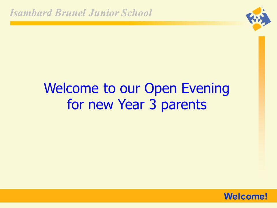 Isambard Brunel Junior School Welcome! Welcome to our Open Evening for new Year 3 parents