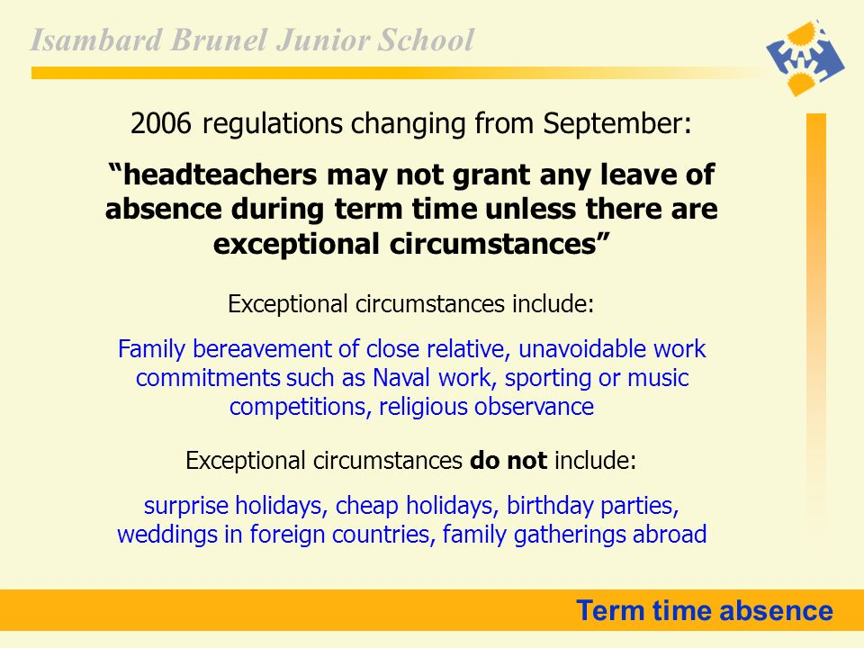 Isambard Brunel Junior School 2006 regulations changing from September: headteachers may not grant any leave of absence during term time unless there