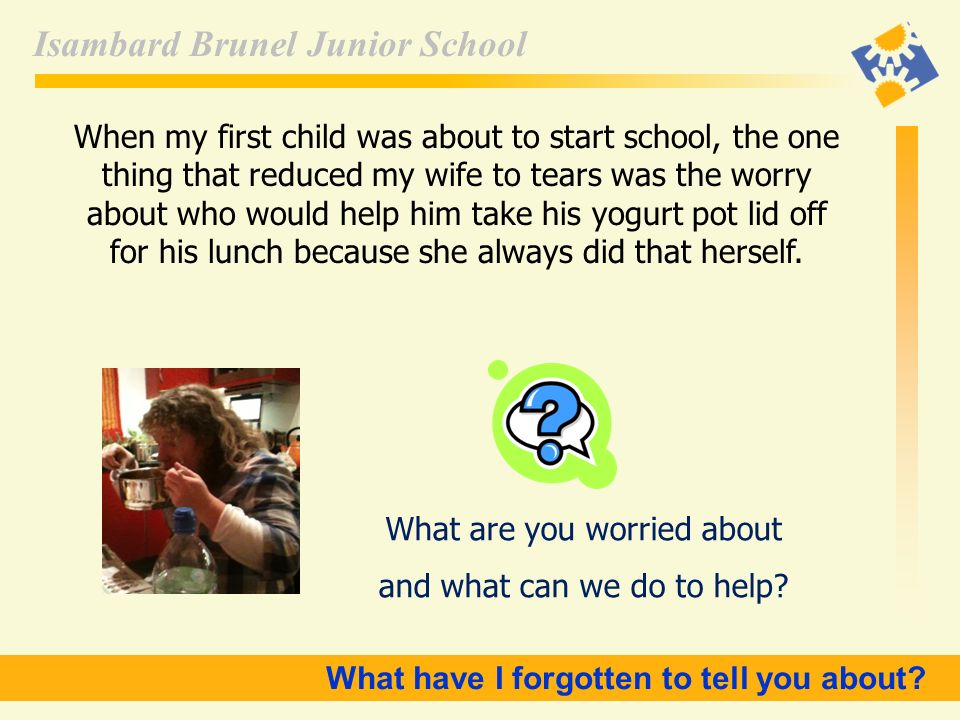 Isambard Brunel Junior School When my first child was about to start school, the one thing that reduced my wife to tears was the worry about who would