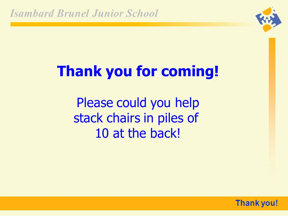 Isambard Brunel Junior School Thank you! Thank you for coming! Please could you help stack chairs in piles of 10 at the back!