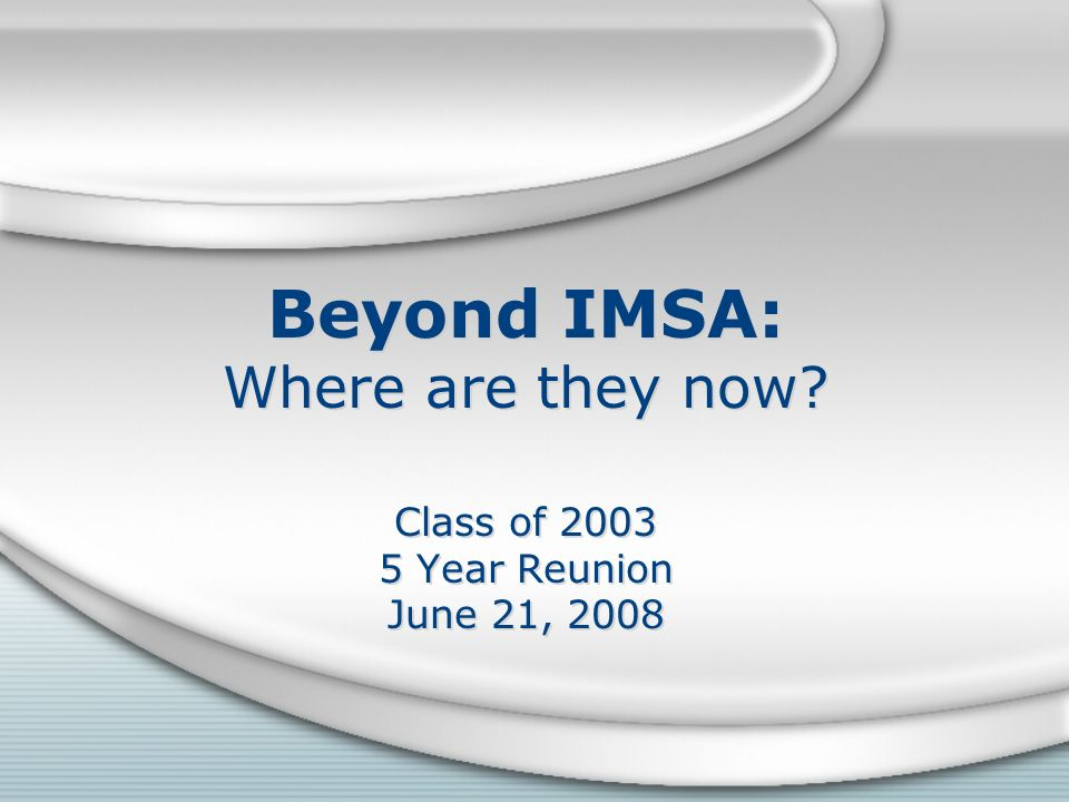 Beyond IMSA: Where are they now? Class of 2003 5 Year Reunion June 21, 2008