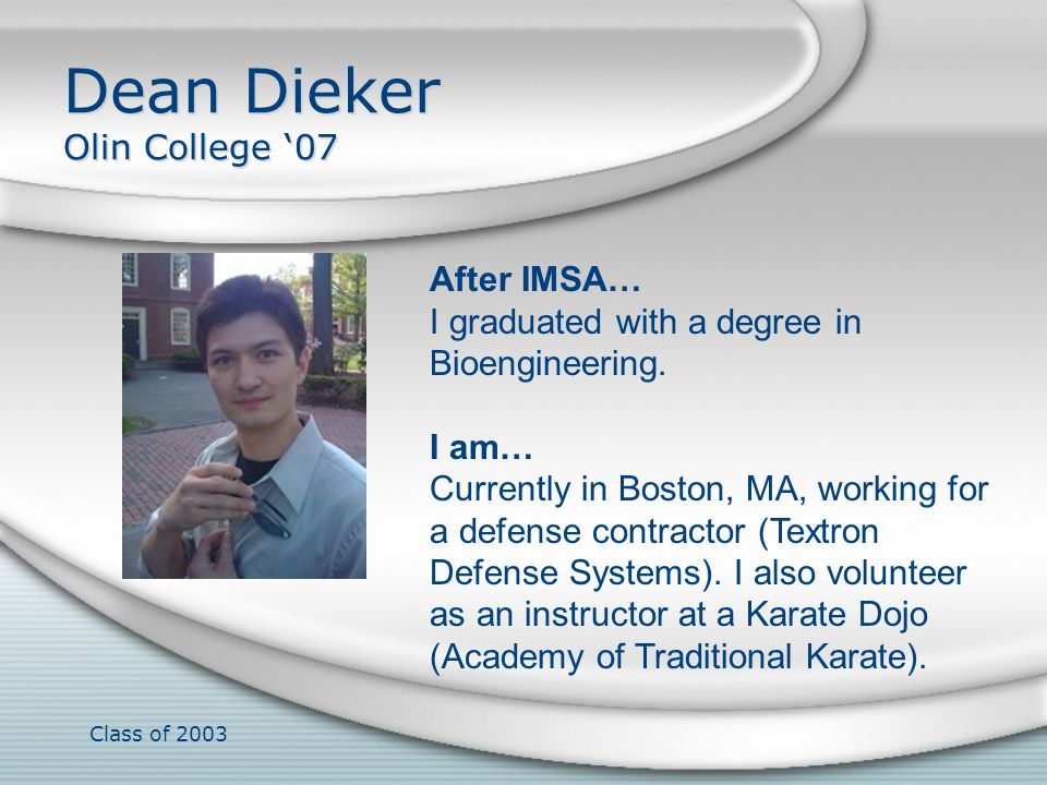 Class of 2003 Dean Dieker Olin College 07 After IMSA… I graduated with a degree in Bioengineering. I am… Currently in Boston, MA, working for a defens