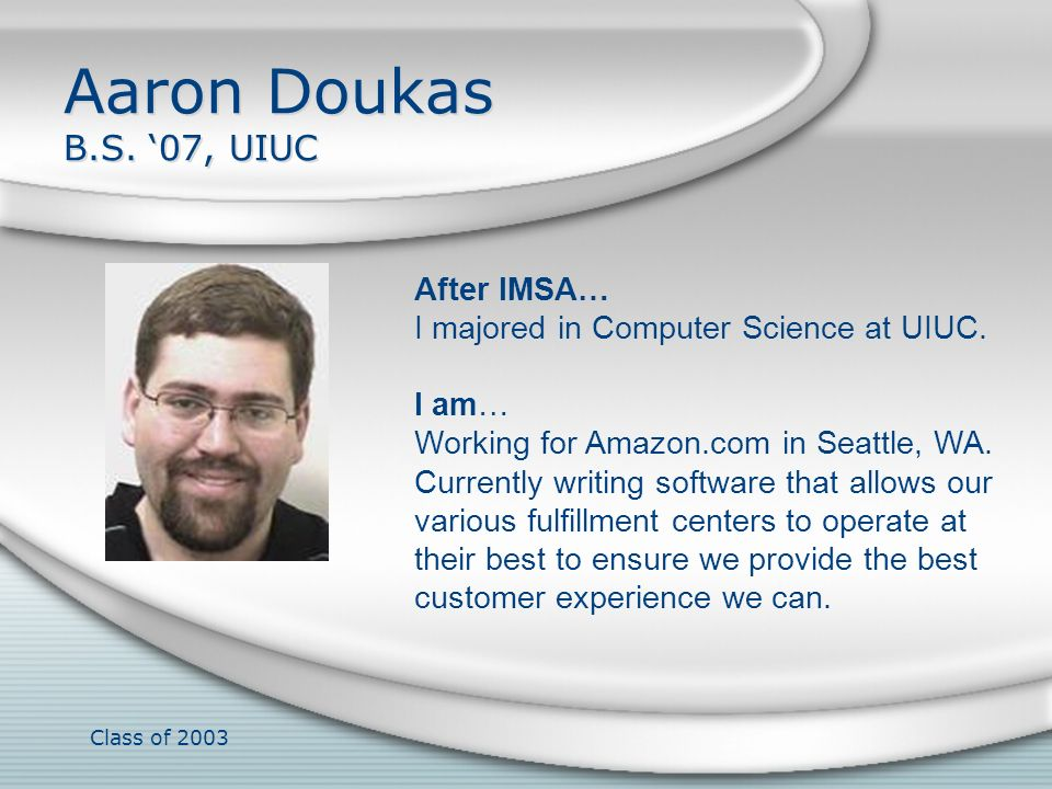 Class of 2003 Aaron Doukas B.S. 07, UIUC After IMSA… I majored in Computer Science at UIUC. I am… Working for Amazon.com in Seattle, WA. Currently wri