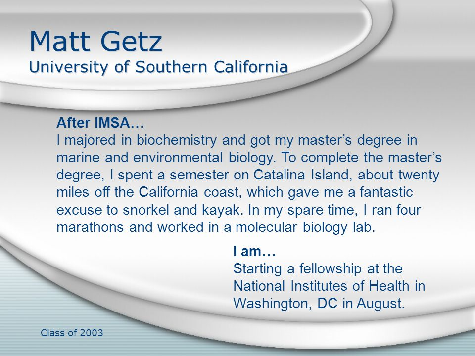Class of 2003 Matt Getz University of Southern California After IMSA… I majored in biochemistry and got my masters degree in marine and environmental