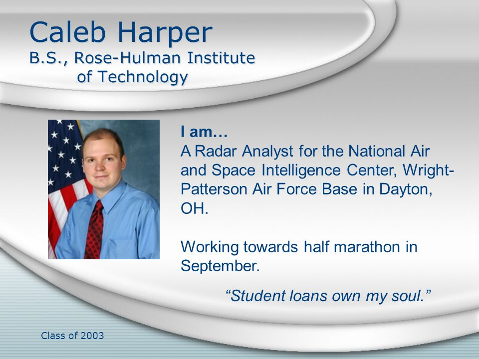 Class of 2003 Caleb Harper B.S., Rose-Hulman Institute of Technology I am… A Radar Analyst for the National Air and Space Intelligence Center, Wright-