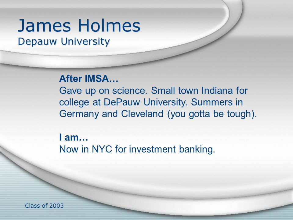 Class of 2003 James Holmes Depauw University After IMSA… Gave up on science. Small town Indiana for college at DePauw University. Summers in Germany a
