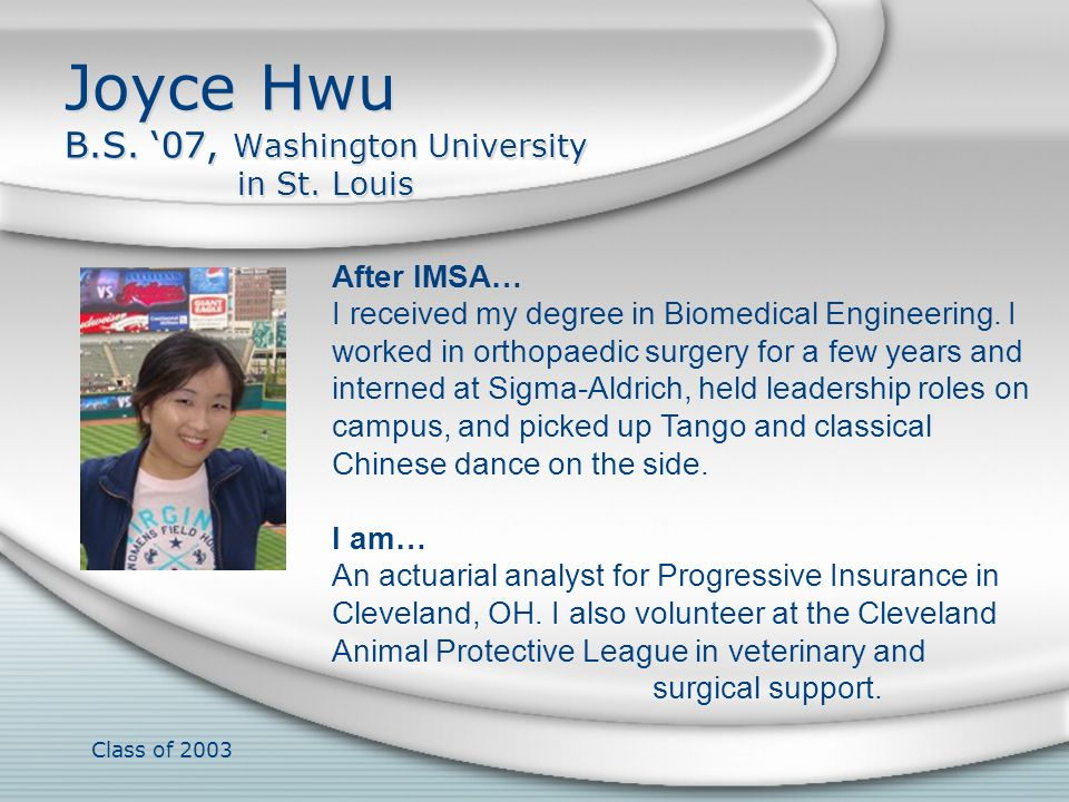 Class of 2003 Joyce Hwu B.S. 07, Washington University in St. Louis After IMSA… I received my degree in Biomedical Engineering. I worked in orthopaedi