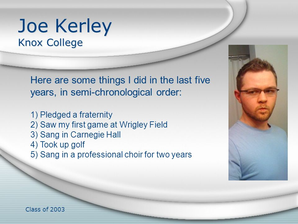 Class of 2003 Joe Kerley Knox College Here are some things I did in the last five years, in semi-chronological order: 1) Pledged a fraternity 2) Saw m