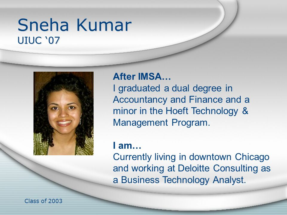 Class of 2003 Sneha Kumar UIUC 07 After IMSA… I graduated a dual degree in Accountancy and Finance and a minor in the Hoeft Technology & Management Pr